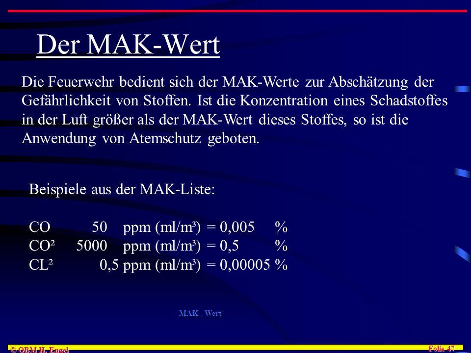 Folie 47 © OBM H. Engel Der MAK-Wert Die Feuerwehr bedient sich der MAK-Werte zur Abschätzung der Gefährlichkeit von Stoffen. Ist die Konzentration ei