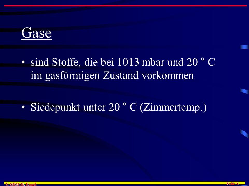 Folie 8 © OBM H. Engel Gase sind Stoffe, die bei 1013 mbar und 20 ° C im gasförmigen Zustand vorkommen Siedepunkt unter 20 ° C (Zimmertemp.)