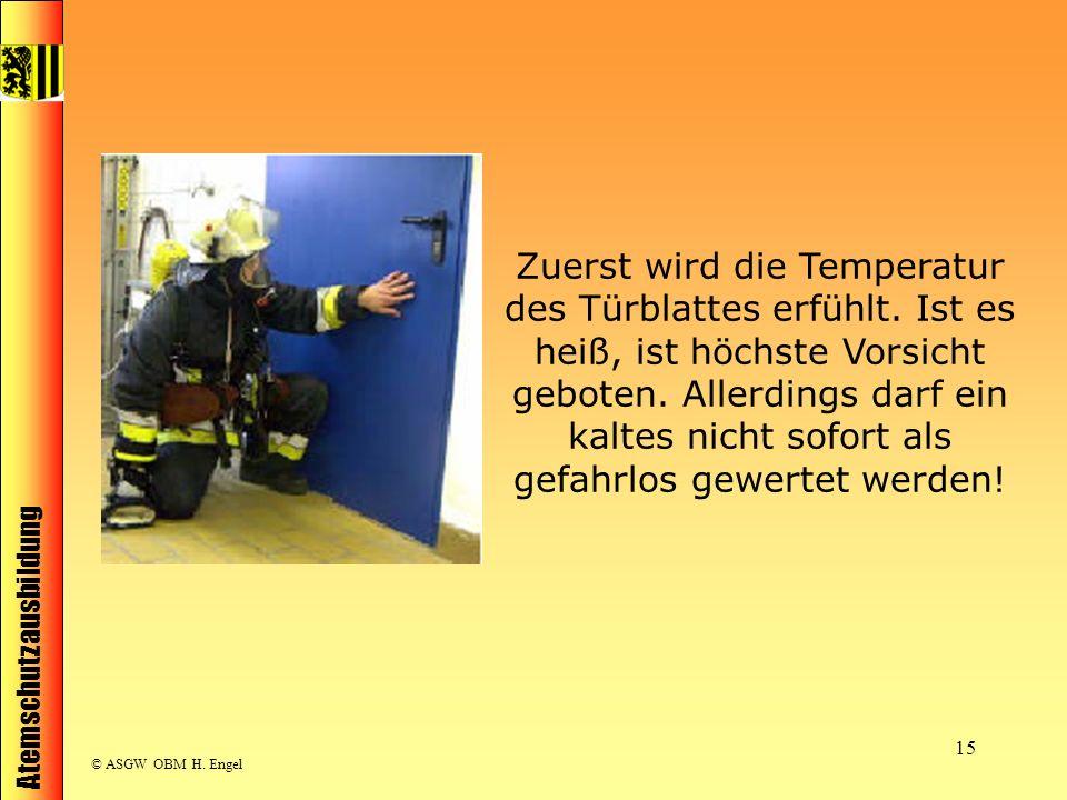 Atemschutzausbildung © ASGW OBM H. Engel 15 Zuerst wird die Temperatur des Türblattes erfühlt. Ist es heiß, ist höchste Vorsicht geboten. Allerdings d