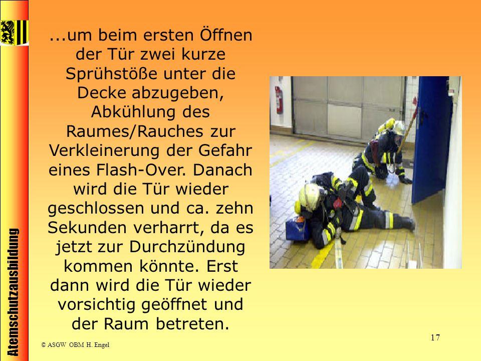 Atemschutzausbildung © ASGW OBM H. Engel 17...um beim ersten Öffnen der Tür zwei kurze Sprühstöße unter die Decke abzugeben, Abkühlung des Raumes/Rauc