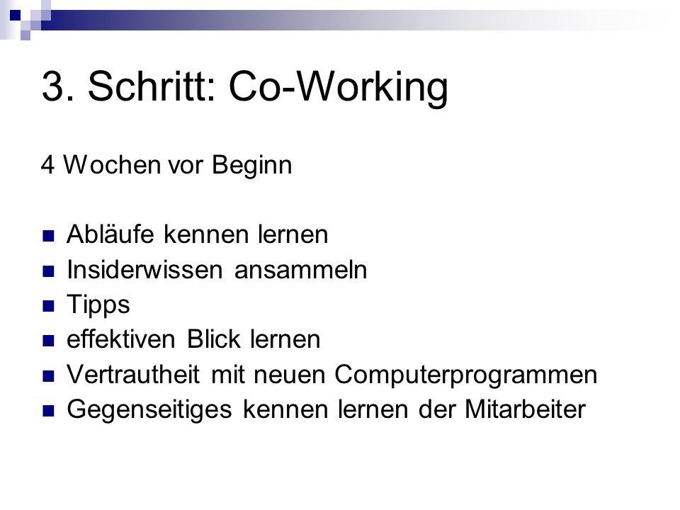 3. Schritt: Co-Working 4 Wochen vor Beginn Abläufe kennen lernen Insiderwissen ansammeln Tipps effektiven Blick lernen Vertrautheit mit neuen Computer
