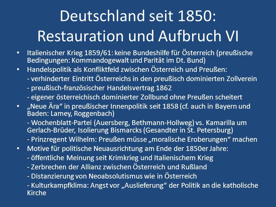 Deutschland seit 1850: Restauration und Aufbruch VI Italienischer Krieg 1859/61: keine Bundeshilfe für Österreich (preußische Bedingungen: Kommandogew