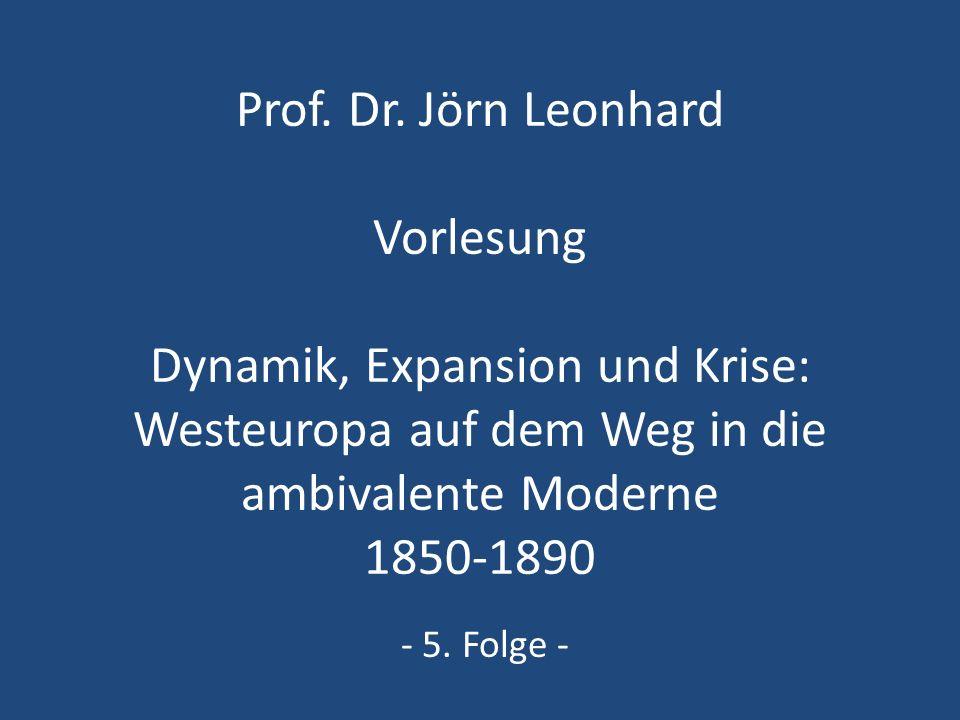 Prof. Dr. Jörn Leonhard Vorlesung Dynamik, Expansion und Krise: Westeuropa auf dem Weg in die ambivalente Moderne 1850-1890 - 5. Folge -