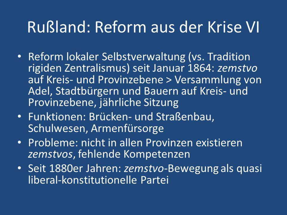 Rußland: Reform aus der Krise VI Reform lokaler Selbstverwaltung (vs. Tradition rigiden Zentralismus) seit Januar 1864: zemstvo auf Kreis- und Provinz