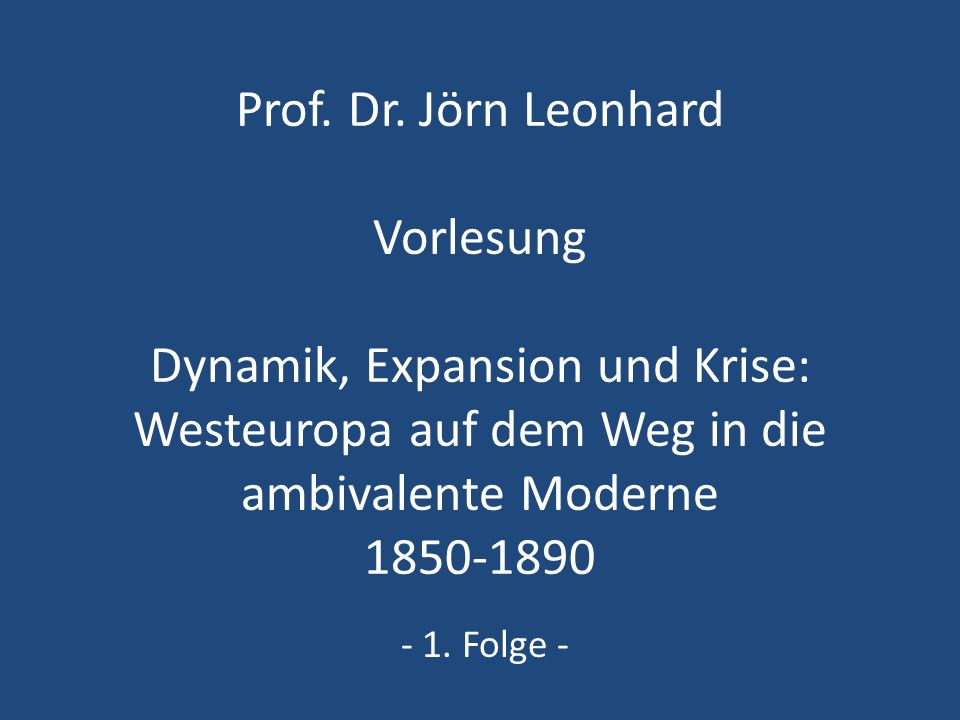 Prof. Dr. Jörn Leonhard Vorlesung Dynamik, Expansion und Krise: Westeuropa auf dem Weg in die ambivalente Moderne 1850-1890 - 1. Folge -
