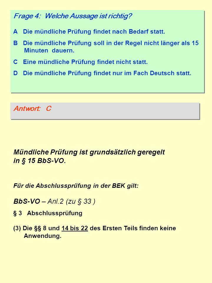 Frage 4: Welche Aussage ist richtig? A Die mündliche Prüfung findet nach Bedarf statt. B Die mündliche Prüfung soll in der Regel nicht länger als 15 M