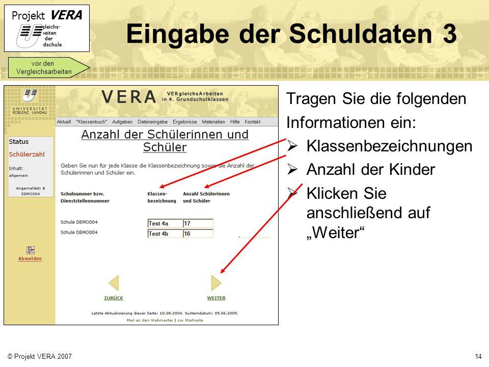 Projekt VERA VERgleichs- Arbeiten in der Grundschule 14© Projekt VERA 2007 Eingabe der Schuldaten 3 Tragen Sie die folgenden Informationen ein: Klasse
