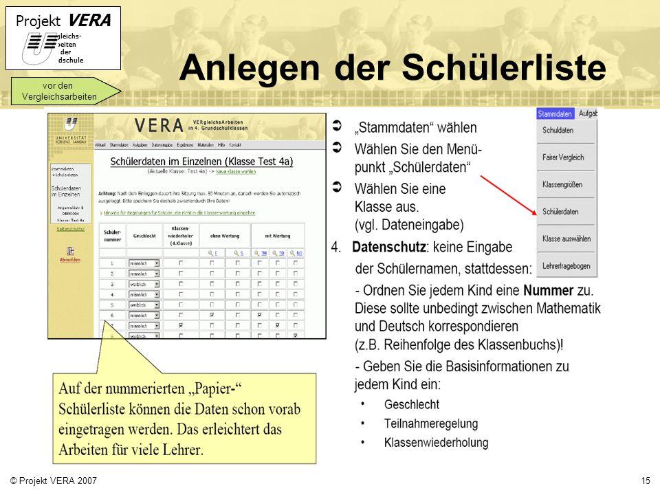 Projekt VERA VERgleichs- Arbeiten in der Grundschule 15© Projekt VERA 2007 Anlegen der Schülerliste vor den Vergleichsarbeiten