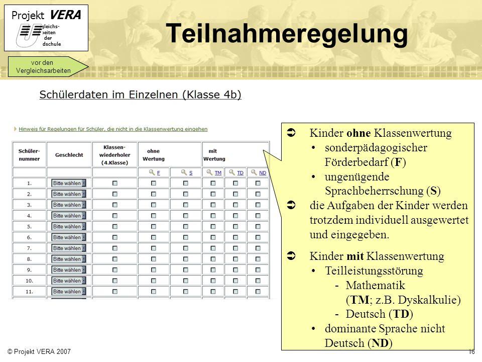 Projekt VERA VERgleichs- Arbeiten in der Grundschule 16© Projekt VERA 2007 Teilnahmeregelung vor den Vergleichsarbeiten Kinder ohne Klassenwertung son