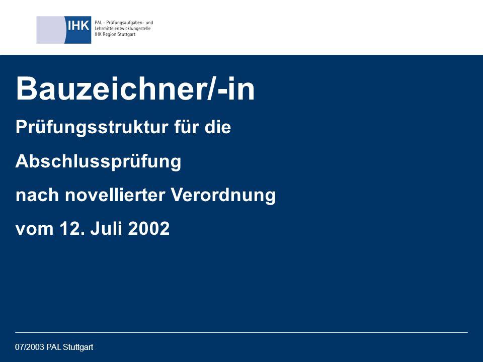 07/2003 PAL Stuttgart1 Bauzeichner/-in Prüfungsstruktur für die Abschlussprüfung nach novellierter Verordnung vom 12. Juli 2002