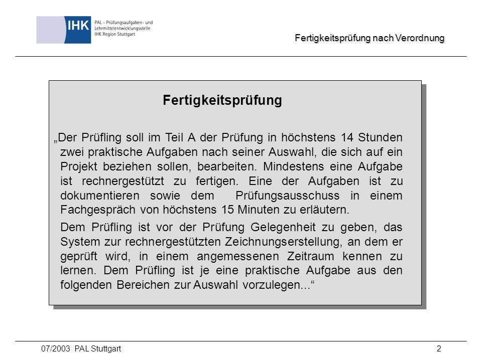 07/2003 PAL Stuttgart2 Fertigkeitsprüfung Der Prüfling soll im Teil A der Prüfung in höchstens 14 Stunden zwei praktische Aufgaben nach seiner Auswahl