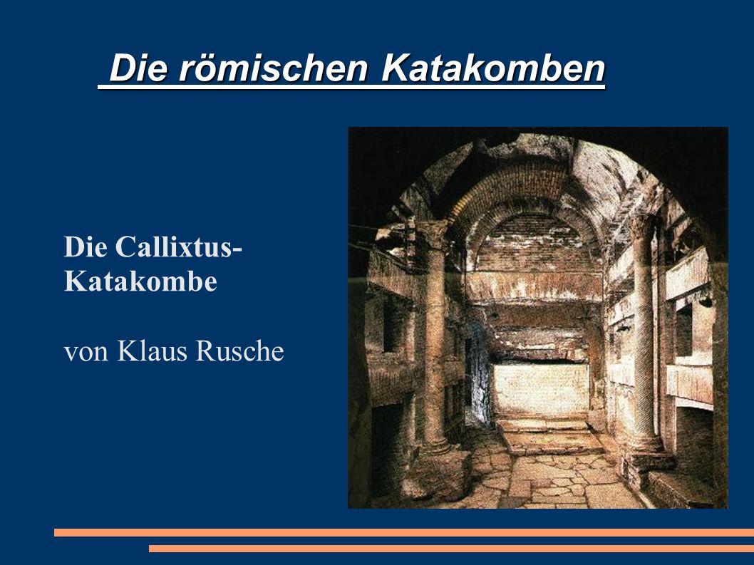 Die römischen Katakomben Die römischen Katakomben Die Callixtus- Katakombe von Klaus Rusche