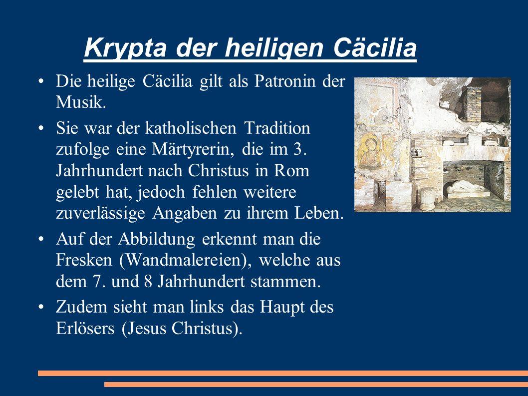 Krypta der heiligen Cäcilia Die heilige Cäcilia gilt als Patronin der Musik. Sie war der katholischen Tradition zufolge eine Märtyrerin, die im 3. Jah