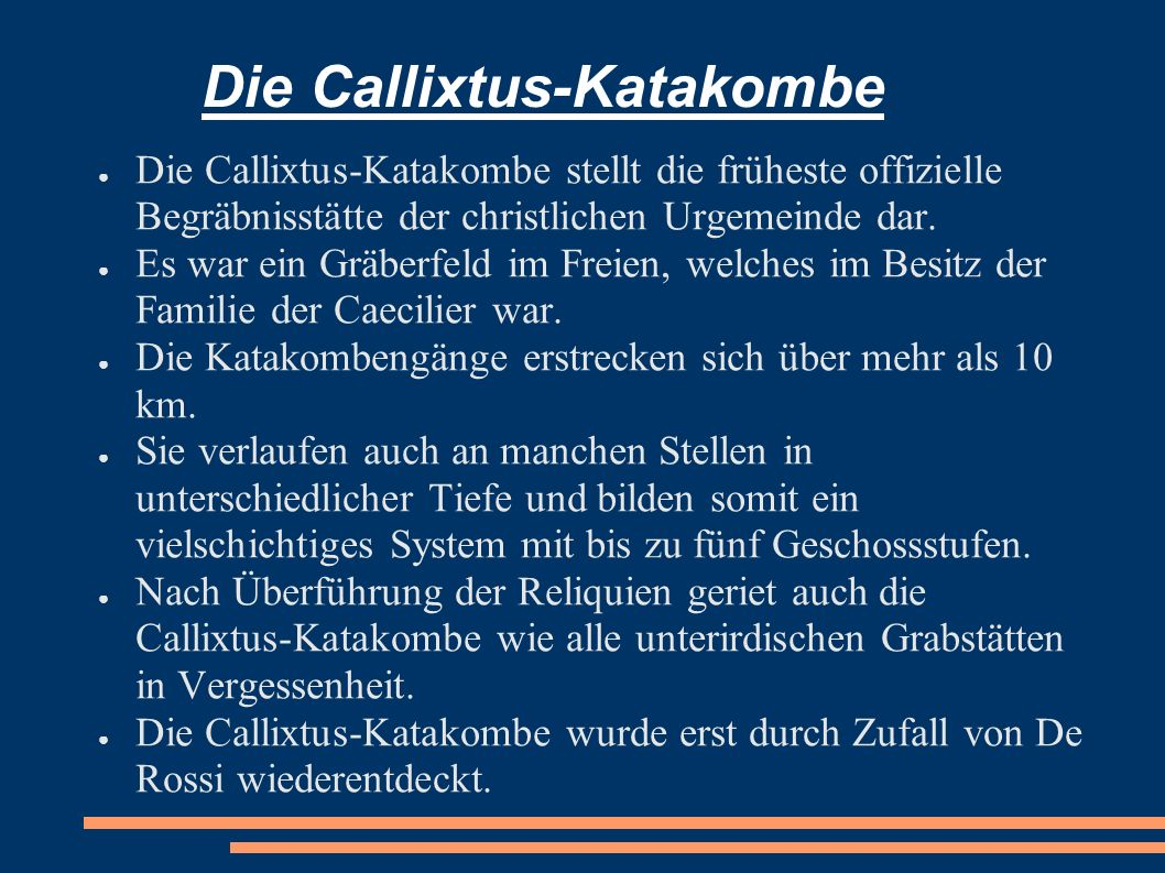 Die Callixtus-Katakombe Die Callixtus-Katakombe stellt die früheste offizielle Begräbnisstätte der christlichen Urgemeinde dar. Es war ein Gräberfeld