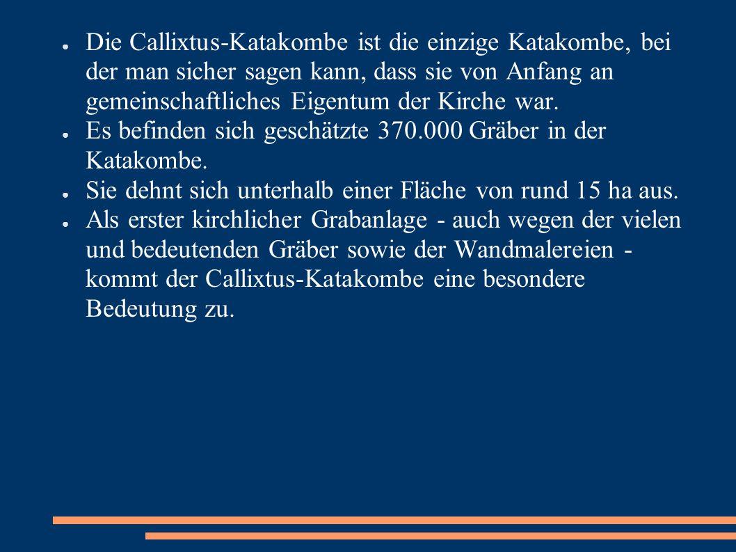Die Callixtus-Katakombe ist die einzige Katakombe, bei der man sicher sagen kann, dass sie von Anfang an gemeinschaftliches Eigentum der Kirche war. E