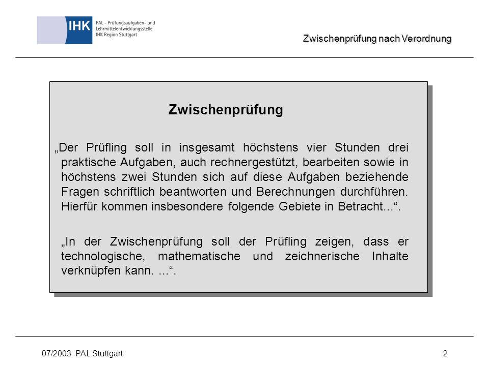 07/2003 PAL Stuttgart2 Zwischenprüfung Der Prüfling soll in insgesamt höchstens vier Stunden drei praktische Aufgaben, auch rechnergestützt, bearbeite
