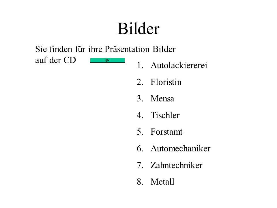 Sie finden für ihre Präsentation Bilder auf der CD 1.Autolackiererei 2.Floristin 3.Mensa 4.Tischler 5.Forstamt 6.Automechaniker 7.Zahntechniker 8.Meta