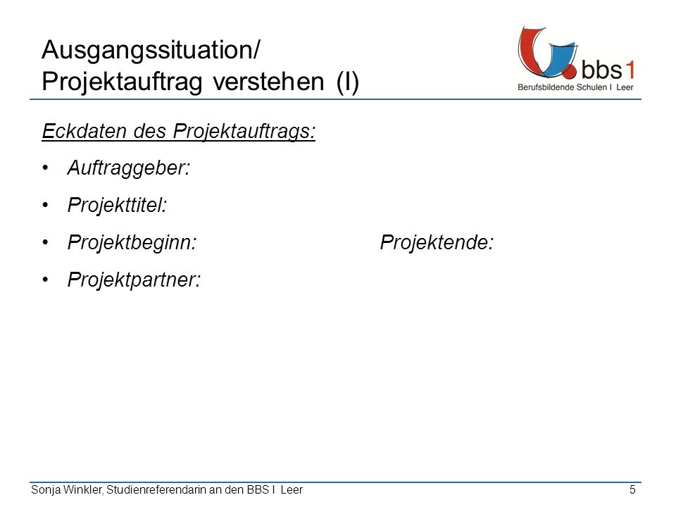 Sonja Winkler, Studienreferendarin an den BBS I Leer5 Eckdaten des Projektauftrags: Auftraggeber: Projekttitel: Projektbeginn: Projektende: Projektpar