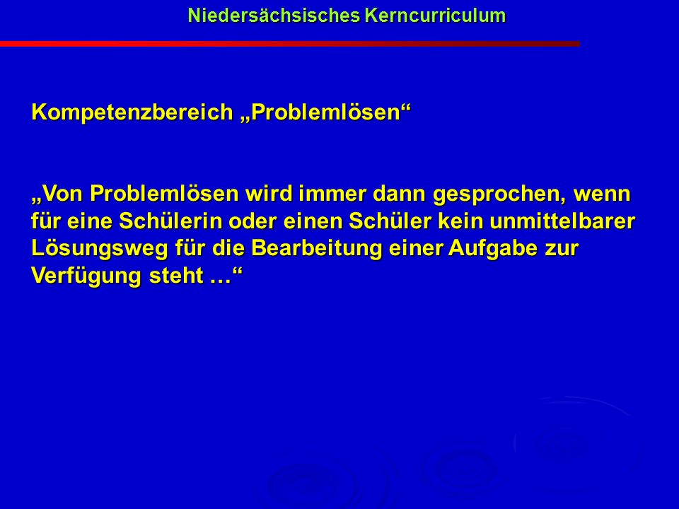 Niedersächsisches Kerncurriculum Niedersächsisches Kerncurriculum Kompetenzbereich Problemlösen Von Problemlösen wird immer dann gesprochen, wenn für