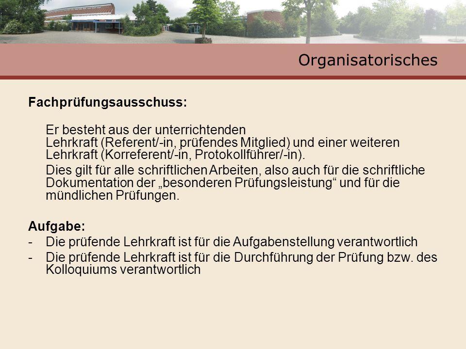Organisatorisches Fachprüfungsausschuss: Er besteht aus der unterrichtenden Lehrkraft (Referent/-in, prüfendes Mitglied) und einer weiteren Lehrkraft (Korreferent/-in, Protokollführer/-in).