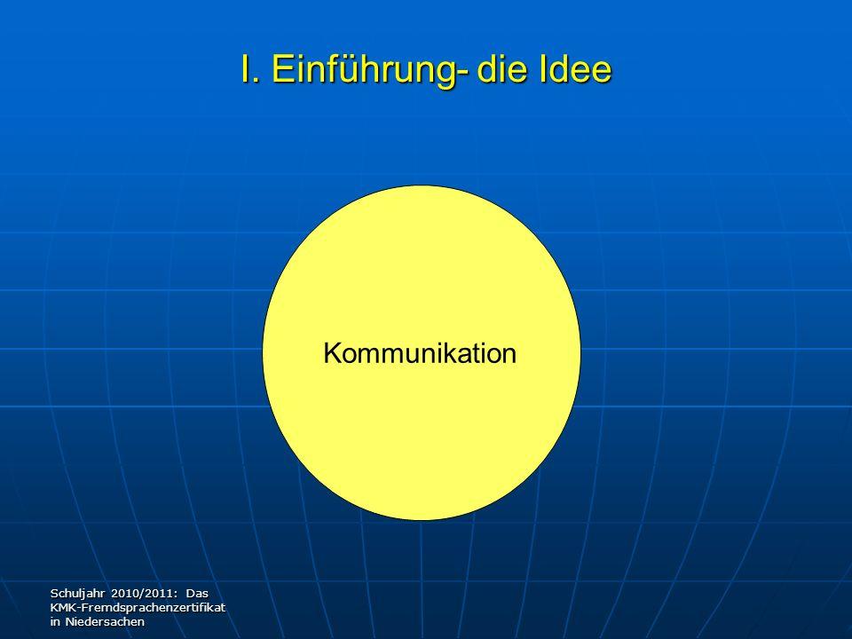 I. Einführung- die Idee Kommunikation Schuljahr 2010/2011: Das KMK-Fremdsprachenzertifikat in Niedersachen