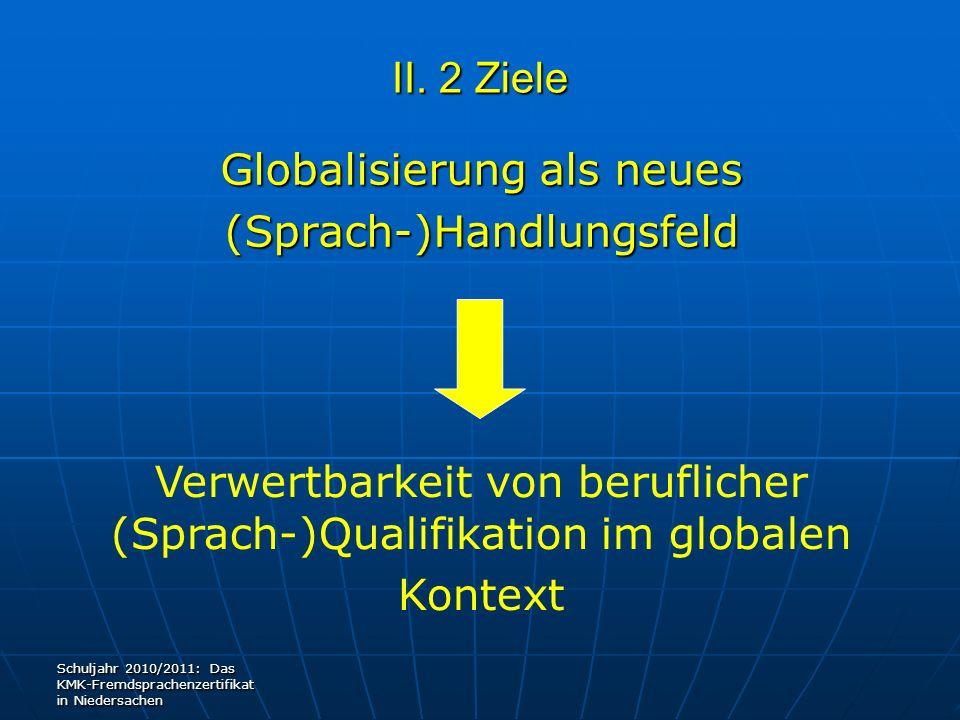 II. 2 Ziele Globalisierung als neues (Sprach-)Handlungsfeld Verwertbarkeit von beruflicher (Sprach-)Qualifikation im globalen Kontext Schuljahr 2010/2
