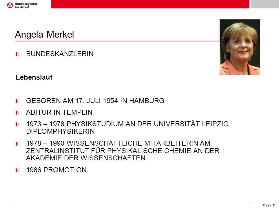 Seite 7 Angela Merkel BUNDESKANZLERIN Lebenslauf GEBOREN AM 17. JULI 1954 IN HAMBURG ABITUR IN TEMPLIN 1973 – 1978 PHYSIKSTUDIUM AN DER UNIVERSITÄT LE