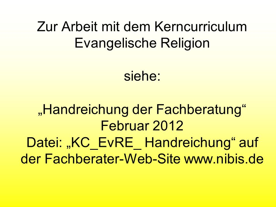 Zur Arbeit mit dem Kerncurriculum Evangelische Religion siehe: Handreichung der Fachberatung Februar 2012 Datei: KC_EvRE_ Handreichung auf der Fachber