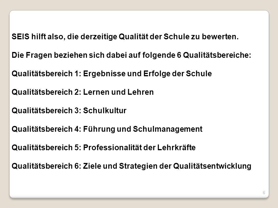 SEIS hilft also, die derzeitige Qualität der Schule zu bewerten. Die Fragen beziehen sich dabei auf folgende 6 Qualitätsbereiche: Qualitätsbereich 1: