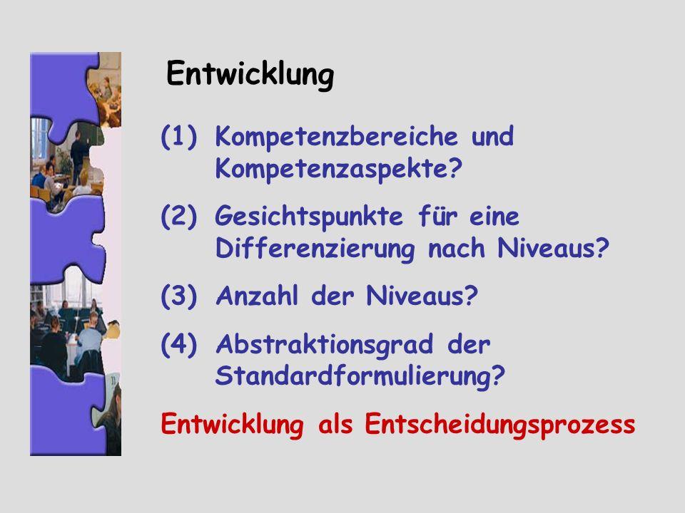 Entwicklung (1)Kompetenzbereiche und Kompetenzaspekte? (2)Gesichtspunkte für eine Differenzierung nach Niveaus? (3)Anzahl der Niveaus? (4)Abstraktions