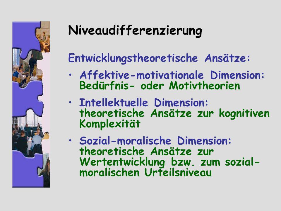 Niveaudifferenzierung Entwicklungstheoretische Ansätze: Affektive-motivationale Dimension: Bedürfnis- oder Motivtheorien Intellektuelle Dimension: the