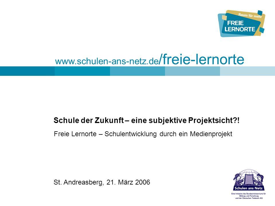www.schulen-ans-netz.de /freie-lernorte St. Andreasberg, 21. März 2006 Schule der Zukunft – eine subjektive Projektsicht?! Freie Lernorte – Schulentwi