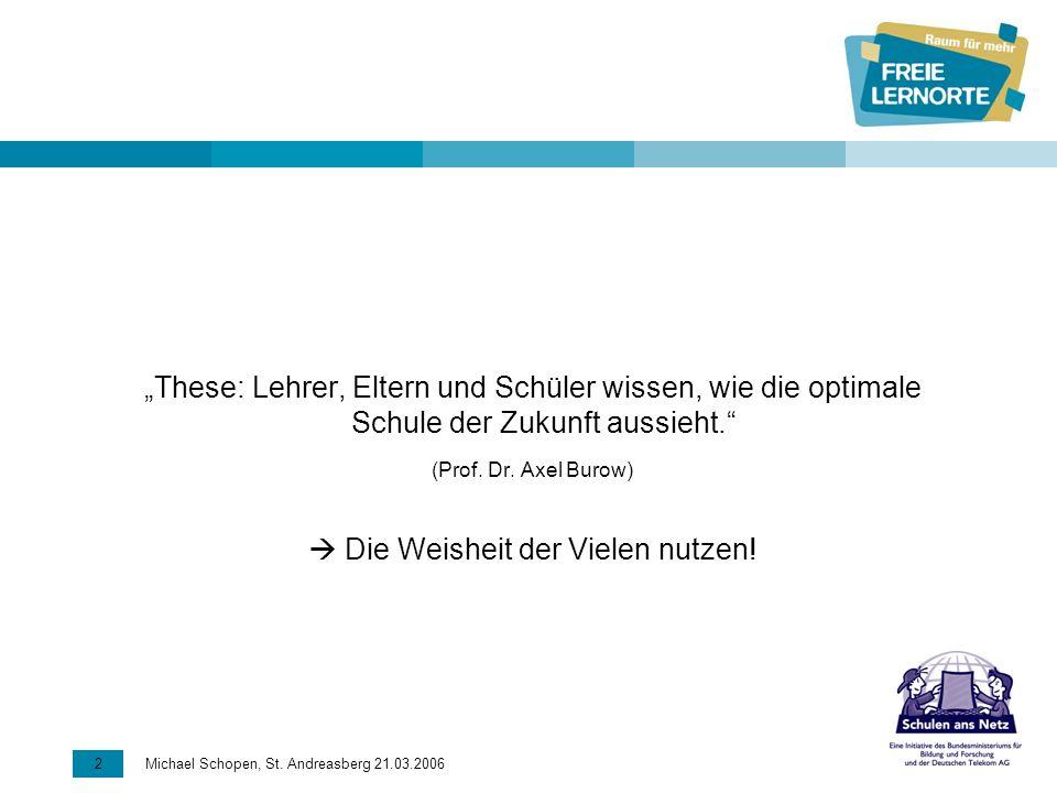 2 Michael Schopen, St. Andreasberg 21.03.2006 These: Lehrer, Eltern und Schüler wissen, wie die optimale Schule der Zukunft aussieht. (Prof. Dr. Axel