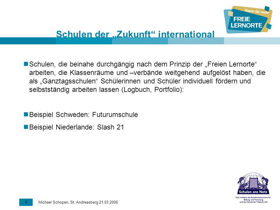 9 Michael Schopen, St. Andreasberg 21.03.2006 Schulen der Zukunft international Schulen, die beinahe durchgängig nach dem Prinzip der Freien Lernorte