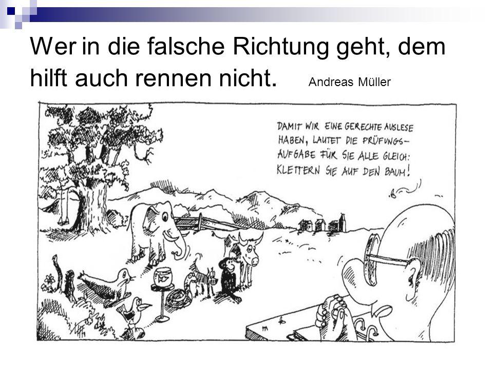 Wer in die falsche Richtung geht, dem hilft auch rennen nicht. Andreas Müller