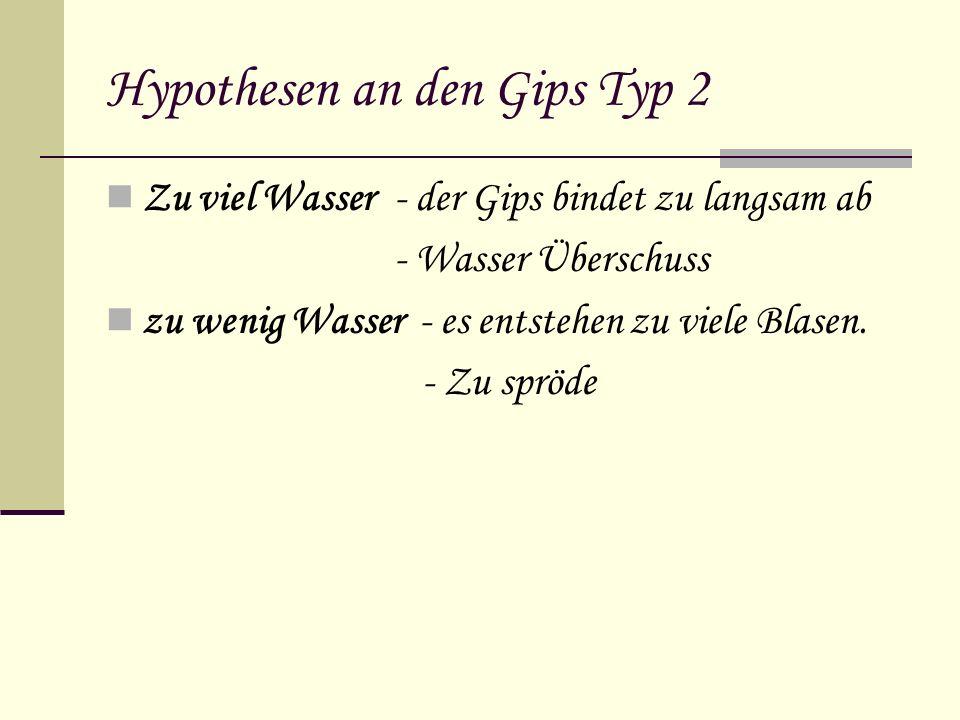 Hypothesen an den Gips Typ 2 Zu viel Wasser - der Gips bindet zu langsam ab - Wasser Überschuss zu wenig Wasser - es entstehen zu viele Blasen. - Zu s