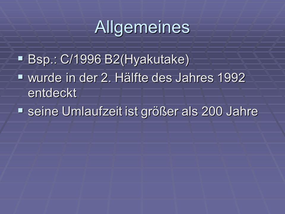Allgemeines Bsp.: C/1996 B2(Hyakutake) Bsp.: C/1996 B2(Hyakutake) wurde in der 2. Hälfte des Jahres 1992 entdeckt wurde in der 2. Hälfte des Jahres 19