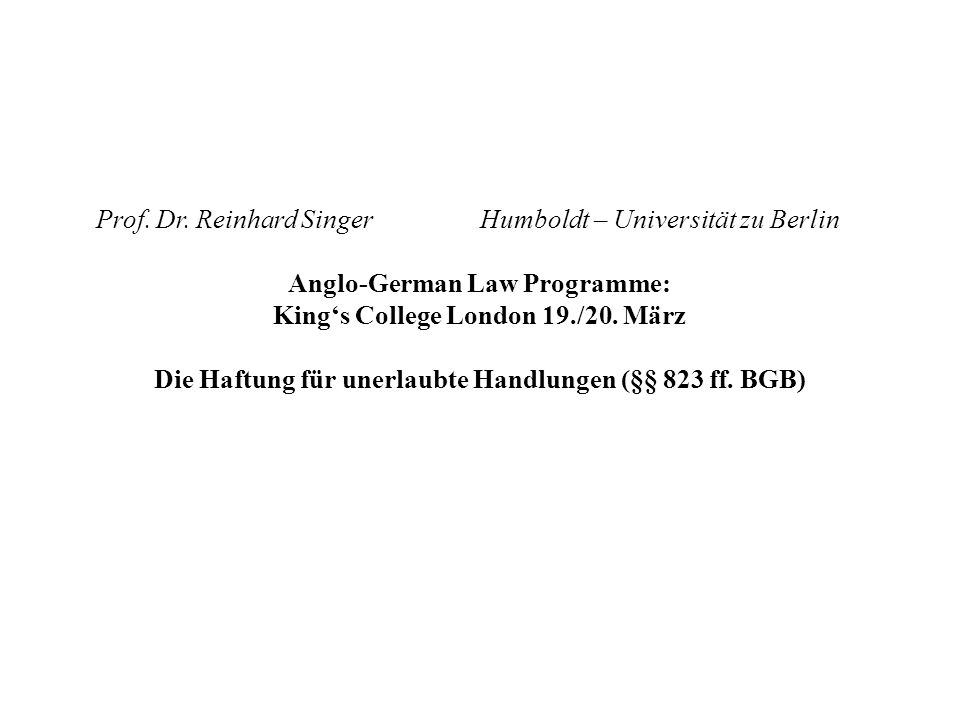 Prof. Dr. Reinhard SingerHumboldt – Universität zu Berlin Anglo-German Law Programme: Kings College London 19./20. März Die Haftung für unerlaubte Han
