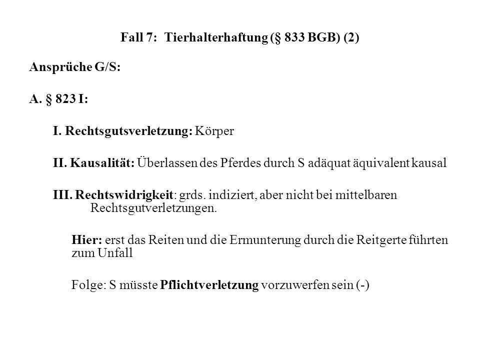 Fall 7: Tierhalterhaftung (§ 833 BGB) (2) Ansprüche G/S: A. § 823 I: I. Rechtsgutsverletzung: Körper II. Kausalität: Überlassen des Pferdes durch S ad