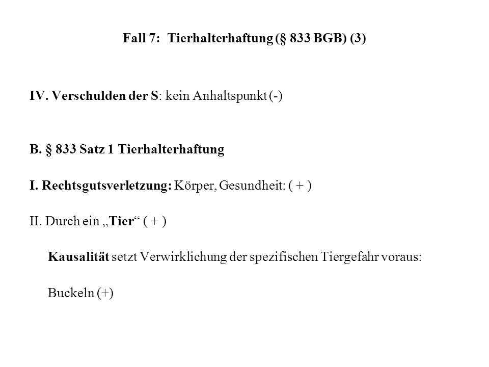 Fall 7: Tierhalterhaftung (§ 833 BGB) (3) IV. Verschulden der S: kein Anhaltspunkt (-) B. § 833 Satz 1 Tierhalterhaftung I. Rechtsgutsverletzung: Körp