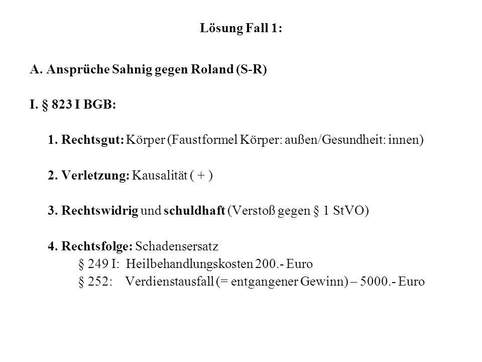 Lösung Fall 1: A. Ansprüche Sahnig gegen Roland (S-R) I. § 823 I BGB: 1. Rechtsgut: Körper (Faustformel Körper: außen/Gesundheit: innen) 2. Verletzung