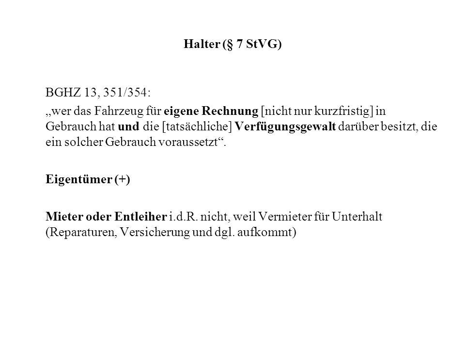 Halter (§ 7 StVG) BGHZ 13, 351/354: wer das Fahrzeug für eigene Rechnung [nicht nur kurzfristig] in Gebrauch hat und die [tatsächliche] Verfügungsgewalt darüber besitzt, die ein solcher Gebrauch voraussetzt.