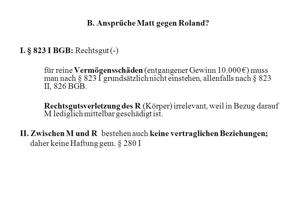 B. Ansprüche Matt gegen Roland? I. § 823 I BGB: Rechtsgut (-) für reine Vermögensschäden (entgangener Gewinn 10.000 ) muss man nach § 823 I grundsätzl