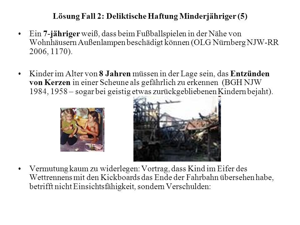Lösung Fall 2: Deliktische Haftung Minderjähriger (5) Ein 7-jähriger weiß, dass beim Fußballspielen in der Nähe von Wohnhäusern Außenlampen beschädigt können (OLG Nürnberg NJW-RR 2006, 1170).