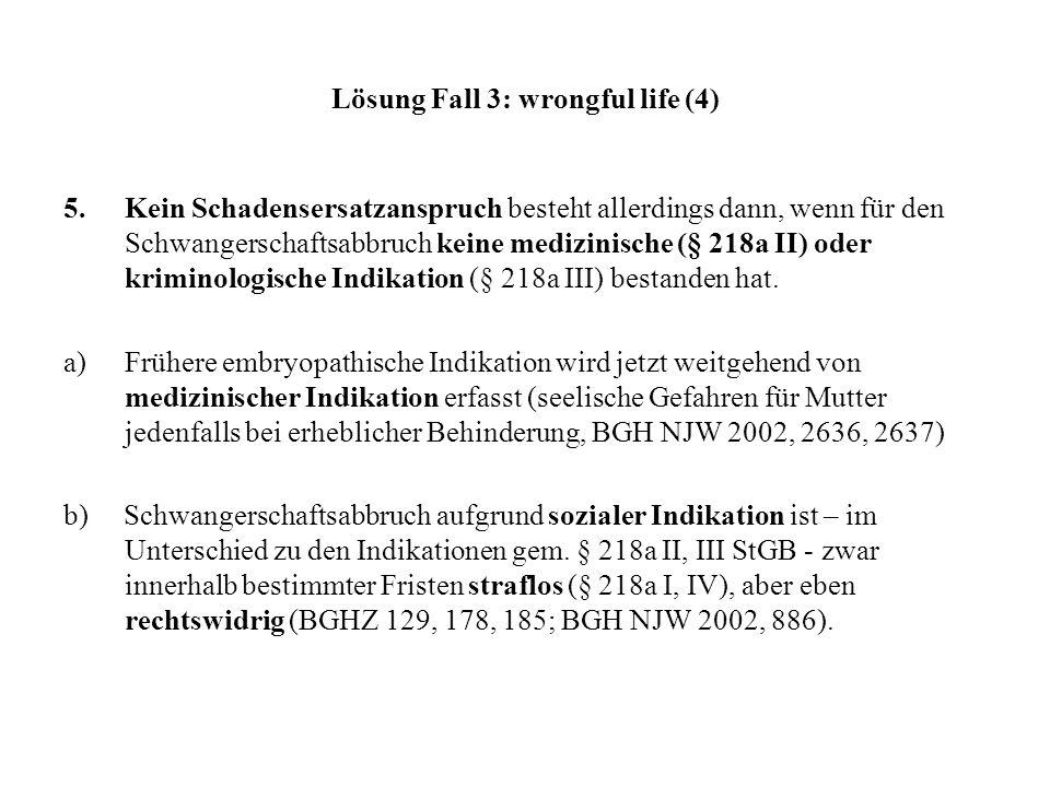Lösung Fall 3: wrongful life (4) 5. Kein Schadensersatzanspruch besteht allerdings dann, wenn für den Schwangerschaftsabbruch keine medizinische (§ 21