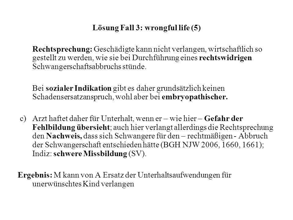 Lösung Fall 3: wrongful life (5) Rechtsprechung: Geschädigte kann nicht verlangen, wirtschaftlich so gestellt zu werden, wie sie bei Durchführung eine