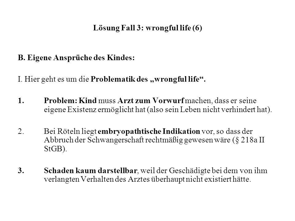 Lösung Fall 3: wrongful life (6) B. Eigene Ansprüche des Kindes: I. Hier geht es um die Problematik des wrongful life. 1.Problem: Kind muss Arzt zum V
