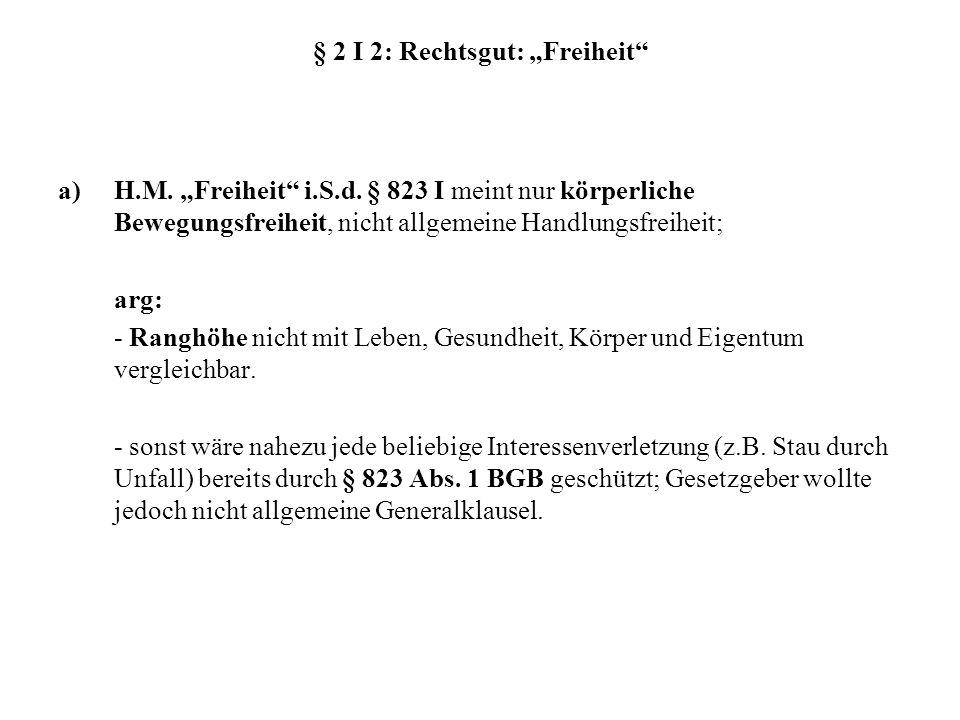 § 2 I 2: Rechtsgut: Freiheit a)H.M. Freiheit i.S.d. § 823 I meint nur körperliche Bewegungsfreiheit, nicht allgemeine Handlungsfreiheit; arg: - Ranghö