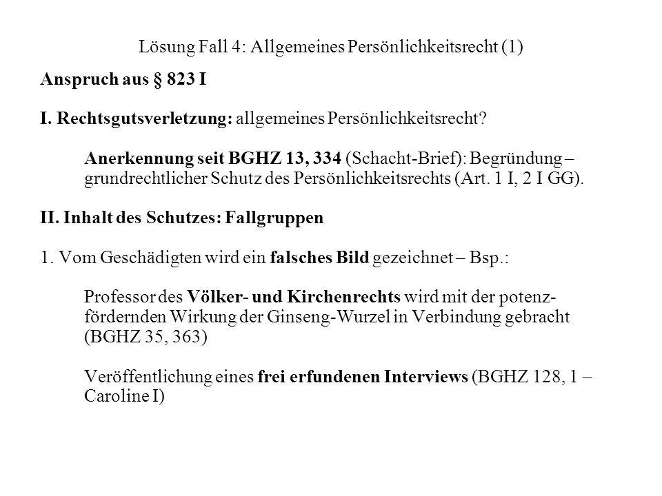 Lösung Fall 4: Allgemeines Persönlichkeitsrecht (1) Anspruch aus § 823 I I. Rechtsgutsverletzung: allgemeines Persönlichkeitsrecht? Anerkennung seit B
