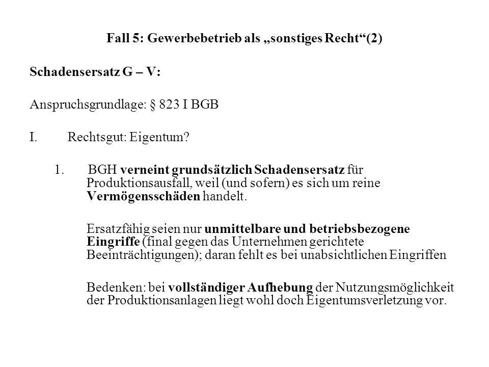 Fall 5: Gewerbebetrieb als sonstiges Recht(2) Schadensersatz G – V: Anspruchsgrundlage: § 823 I BGB I.Rechtsgut: Eigentum? 1. BGH verneint grundsätzli